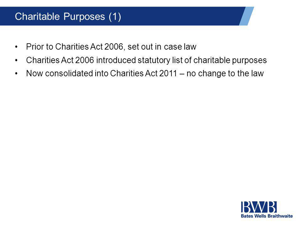 Charitable Purposes (1) Prior to Charities Act 2006, set out in case law Charities Act 2006 introduced statutory list of charitable purposes Now conso