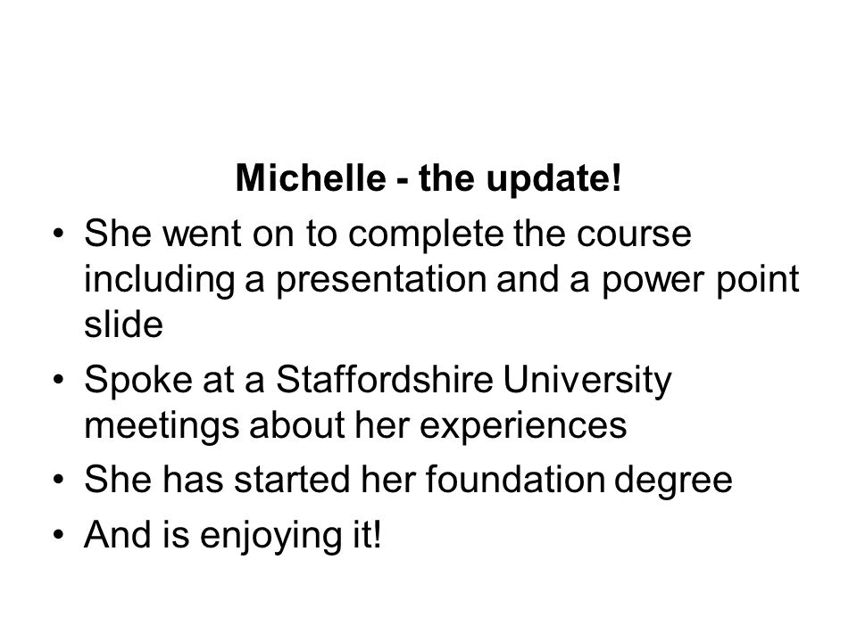 Michelle - the update! She went on to complete the course including a presentation and a power point slide Spoke at a Staffordshire University meeting