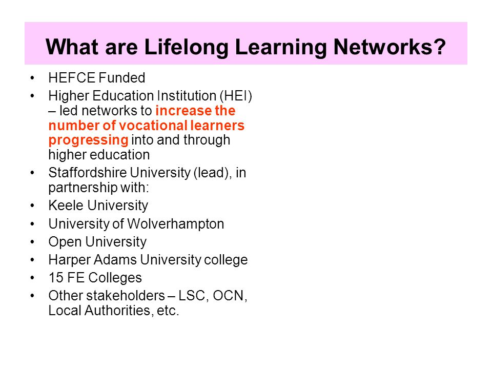 A reminder of the aims of LLNs 'The overall objective for Lifelong Learning Networks (LLNs) is to improve the coherence, clarity and certainty of progression opportunities for vocational learners into and through higher education.' 'Curriculum development to facilitate progression: alignment that removes barriers to progression and bridging provision that forms part of the HE offer; and new HE curriculum development involving employers (foundation degrees, work-based learning, e-learning, collaborative modules).' http://www.hefce.ac.uk/widen/lln/
