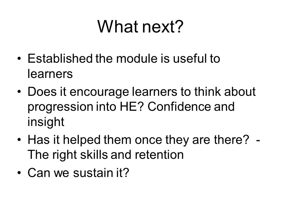 What next? Established the module is useful to learners Does it encourage learners to think about progression into HE? Confidence and insight Has it h