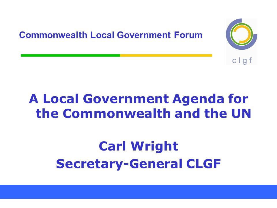 Commonwealth Local Government Forum A Local Government Agenda for the Commonwealth and the UN Carl Wright Secretary-General CLGF