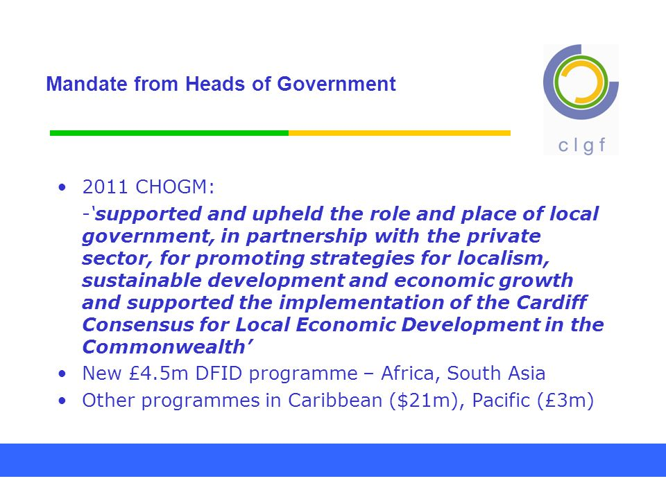 Mandate from Heads of Government 2011 CHOGM: -'supported and upheld the role and place of local government, in partnership with the private sector, for promoting strategies for localism, sustainable development and economic growth and supported the implementation of the Cardiff Consensus for Local Economic Development in the Commonwealth' New £4.5m DFID programme – Africa, South Asia Other programmes in Caribbean ($21m), Pacific (£3m)