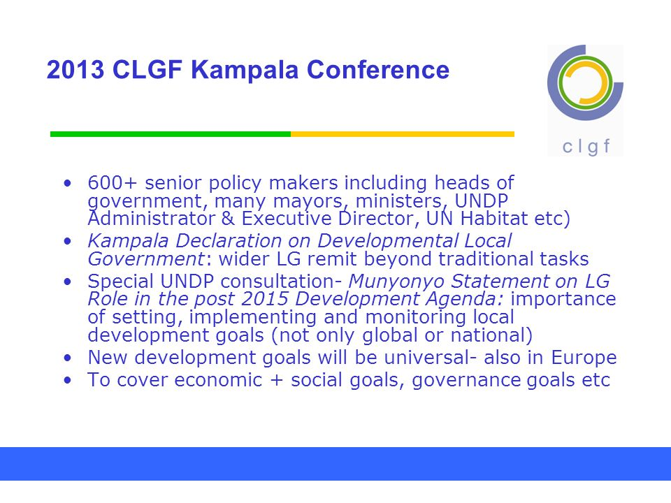 2013 CLGF Kampala Conference 600+ senior policy makers including heads of government, many mayors, ministers, UNDP Administrator & Executive Director, UN Habitat etc) Kampala Declaration on Developmental Local Government: wider LG remit beyond traditional tasks Special UNDP consultation- Munyonyo Statement on LG Role in the post 2015 Development Agenda: importance of setting, implementing and monitoring local development goals (not only global or national) New development goals will be universal- also in Europe To cover economic + social goals, governance goals etc