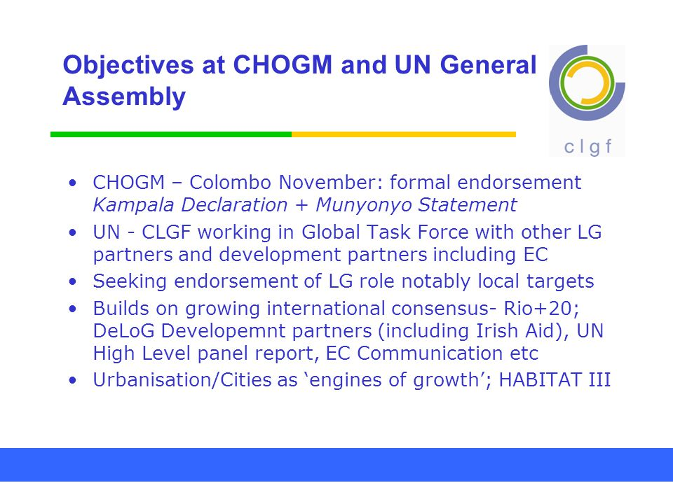 Objectives at CHOGM and UN General Assembly CHOGM – Colombo November: formal endorsement Kampala Declaration + Munyonyo Statement UN - CLGF working in