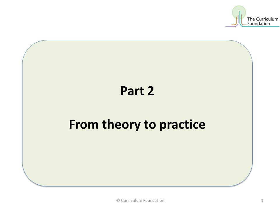 © Curriculum Foundation1 Part 2 From theory to practice Part 2 From theory to practice
