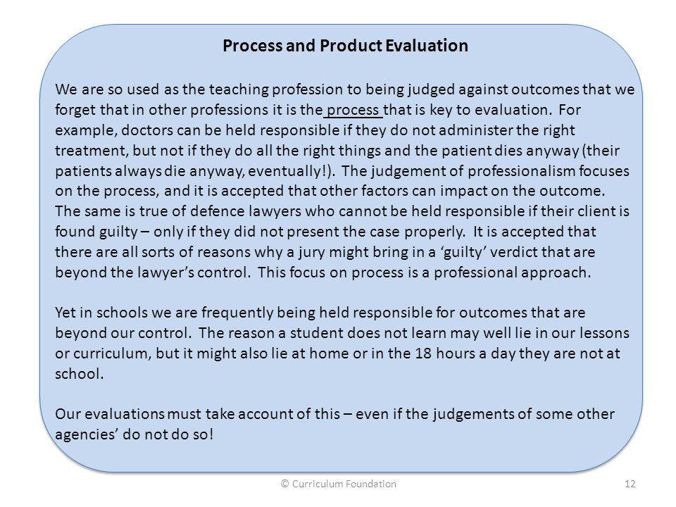 © Curriculum Foundation12 Process and Product Evaluation We are so used as the teaching profession to being judged against outcomes that we forget tha