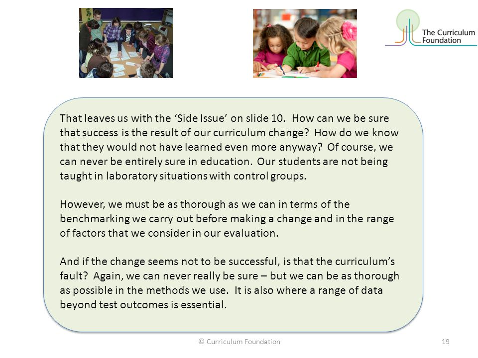 © Curriculum Foundation19 That leaves us with the 'Side Issue' on slide 10. How can we be sure that success is the result of our curriculum change? Ho
