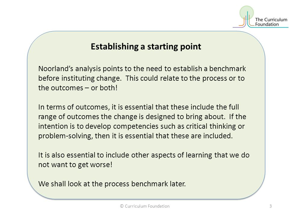 © Curriculum Foundation3 Establishing a starting point Noorland's analysis points to the need to establish a benchmark before instituting change. This