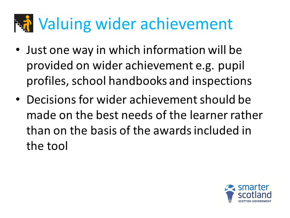 Valuing wider achievement Just one way in which information will be provided on wider achievement e.g. pupil profiles, school handbooks and inspection