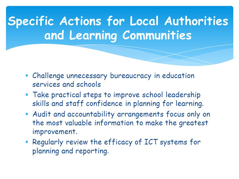  Challenge unnecessary bureaucracy in education services and schools  Take practical steps to improve school leadership skills and staff confidence