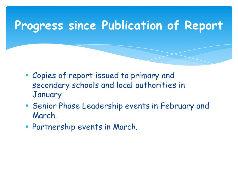  Copies of report issued to primary and secondary schools and local authorities in January.  Senior Phase Leadership events in February and March. 