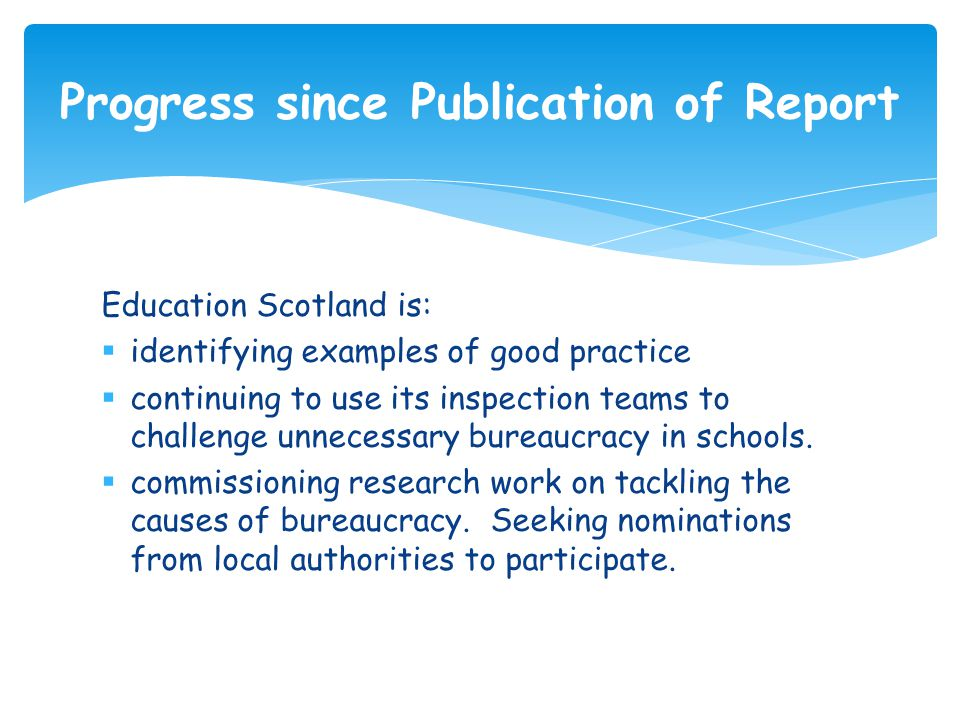 Education Scotland is:  identifying examples of good practice  continuing to use its inspection teams to challenge unnecessary bureaucracy in school