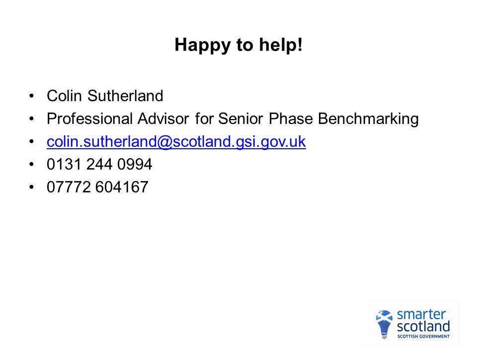 Happy to help! Colin Sutherland Professional Advisor for Senior Phase Benchmarking colin.sutherland@scotland.gsi.gov.uk 0131 244 0994 07772 604167