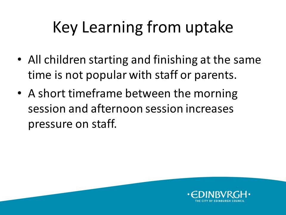 Key Learning from uptake All children starting and finishing at the same time is not popular with staff or parents.