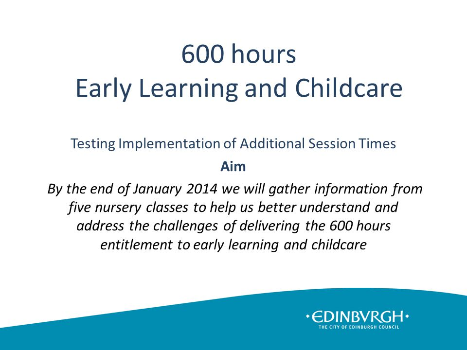 600 hours Early Learning and Childcare Testing Implementation of Additional Session Times Aim By the end of January 2014 we will gather information from five nursery classes to help us better understand and address the challenges of delivering the 600 hours entitlement to early learning and childcare