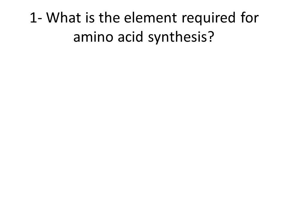 1- What is the element required for amino acid synthesis?