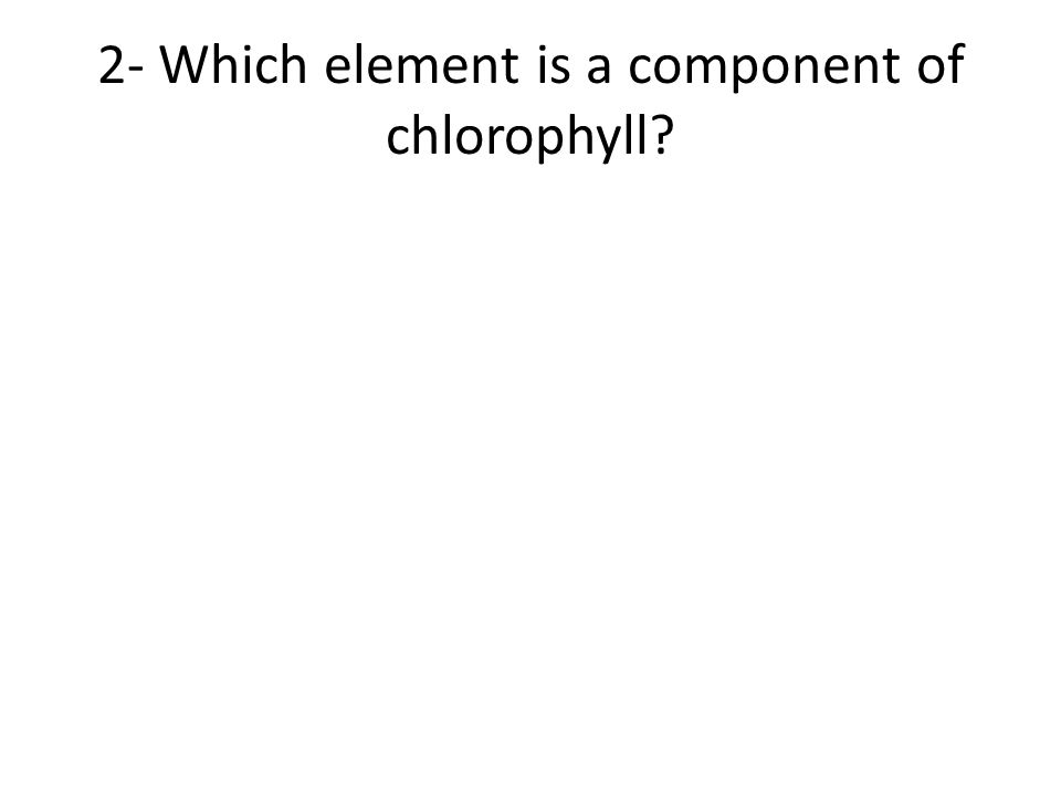 2- Which element is a component of chlorophyll?