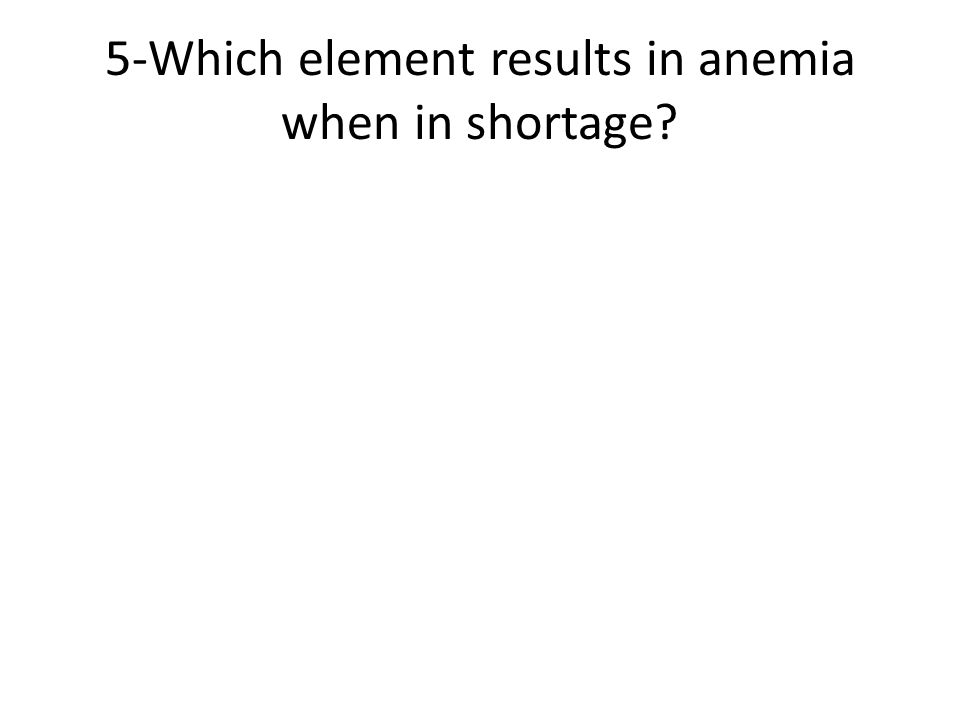 5-Which element results in anemia when in shortage?