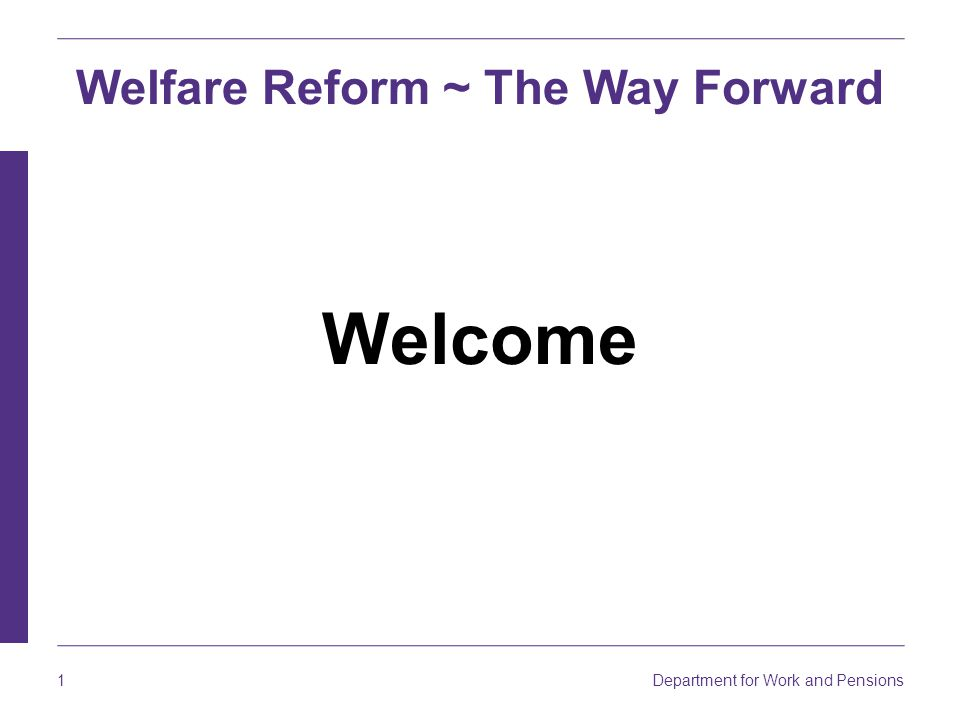 Department for Work and Pensions 1 Welcome Welfare Reform ~ The Way Forward