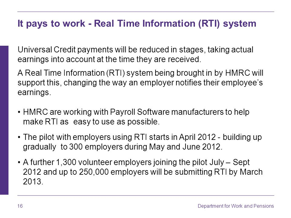 Department for Work and Pensions 16 It pays to work - Real Time Information (RTI) system Universal Credit payments will be reduced in stages, taking actual earnings into account at the time they are received.