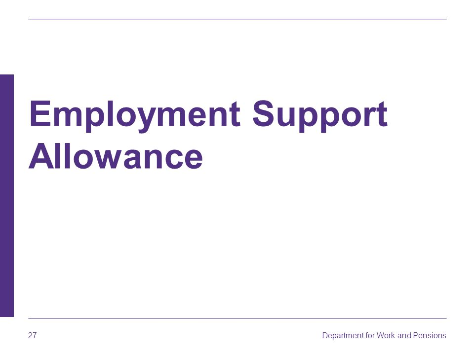 Department for Work and Pensions 27 Employment Support Allowance
