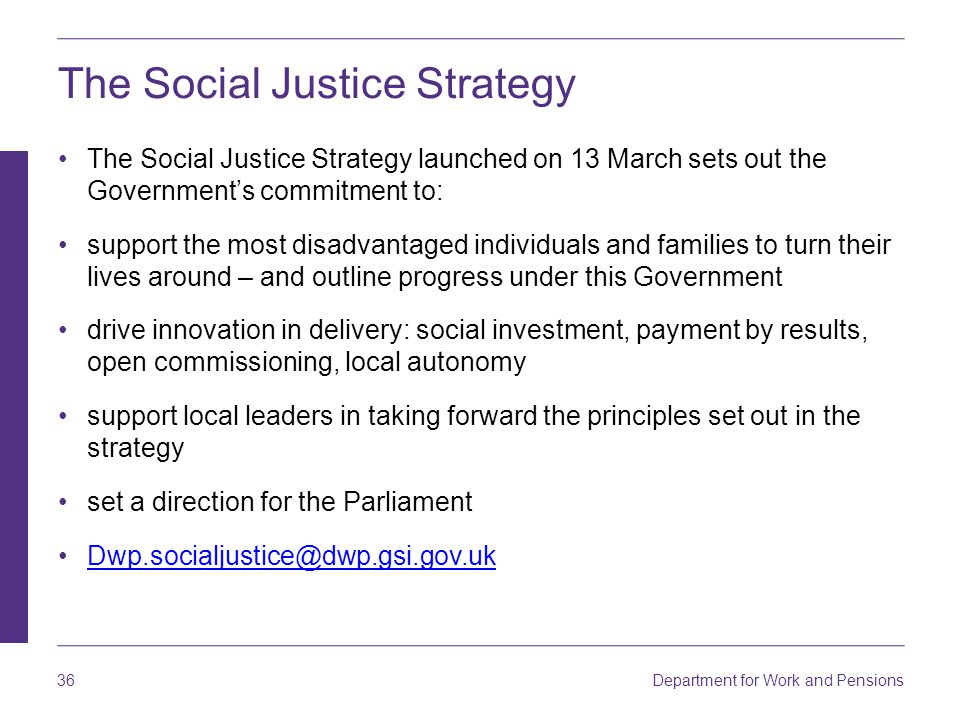 Department for Work and Pensions 36 The Social Justice Strategy The Social Justice Strategy launched on 13 March sets out the Government's commitment to: support the most disadvantaged individuals and families to turn their lives around – and outline progress under this Government drive innovation in delivery: social investment, payment by results, open commissioning, local autonomy support local leaders in taking forward the principles set out in the strategy set a direction for the Parliament Dwp.socialjustice@dwp.gsi.gov.uk