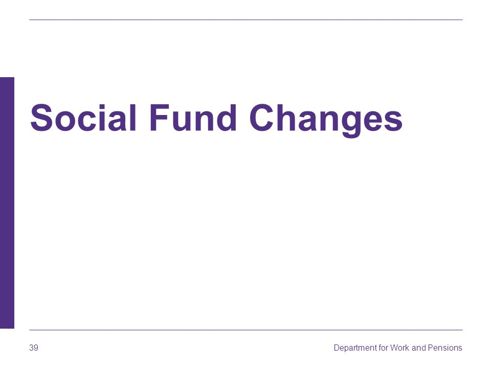 Department for Work and Pensions 39 Social Fund Changes