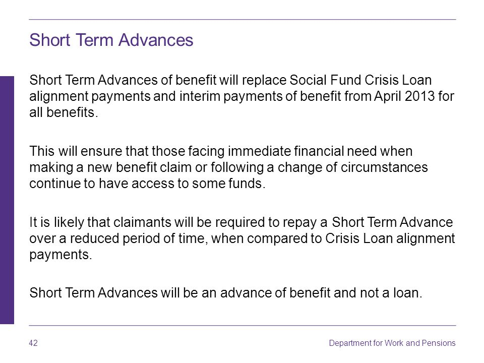 Department for Work and Pensions 42 Short Term Advances Short Term Advances of benefit will replace Social Fund Crisis Loan alignment payments and interim payments of benefit from April 2013 for all benefits.