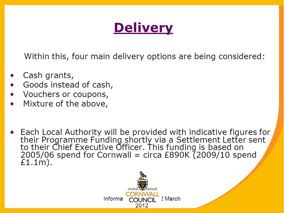 Information correct at 12 March 2012 Delivery Within this, four main delivery options are being considered: Cash grants, Goods instead of cash, Vouchers or coupons, Mixture of the above, Each Local Authority will be provided with indicative figures for their Programme Funding shortly via a Settlement Letter sent to their Chief Executive Officer.