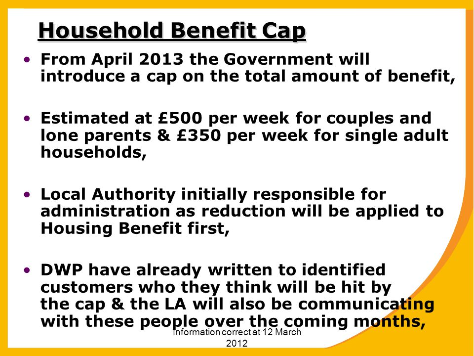 Information correct at 12 March 2012 Household Benefit Cap From April 2013 the Government will introduce a cap on the total amount of benefit, Estimated at £500 per week for couples and lone parents & £350 per week for single adult households, Local Authority initially responsible for administration as reduction will be applied to Housing Benefit first, DWP have already written to identified customers who they think will be hit by the cap & the LA will also be communicating with these people over the coming months,