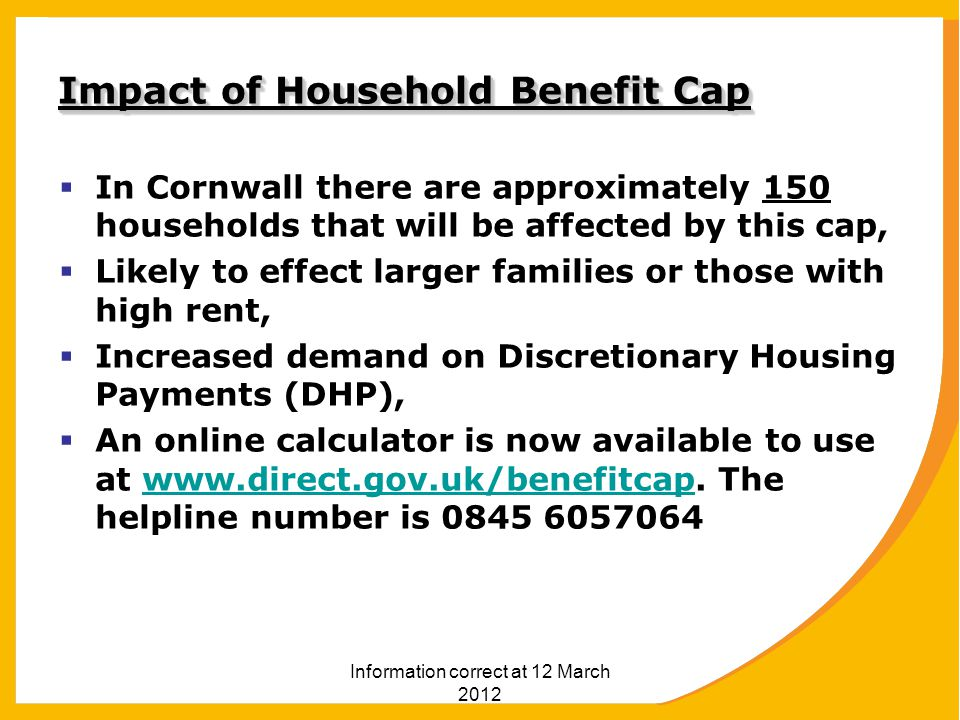 Information correct at 12 March 2012 Impact of Household Benefit Cap  In Cornwall there are approximately 150 households that will be affected by this cap,  Likely to effect larger families or those with high rent,  Increased demand on Discretionary Housing Payments (DHP),  An online calculator is now available to use at www.direct.gov.uk/benefitcap.