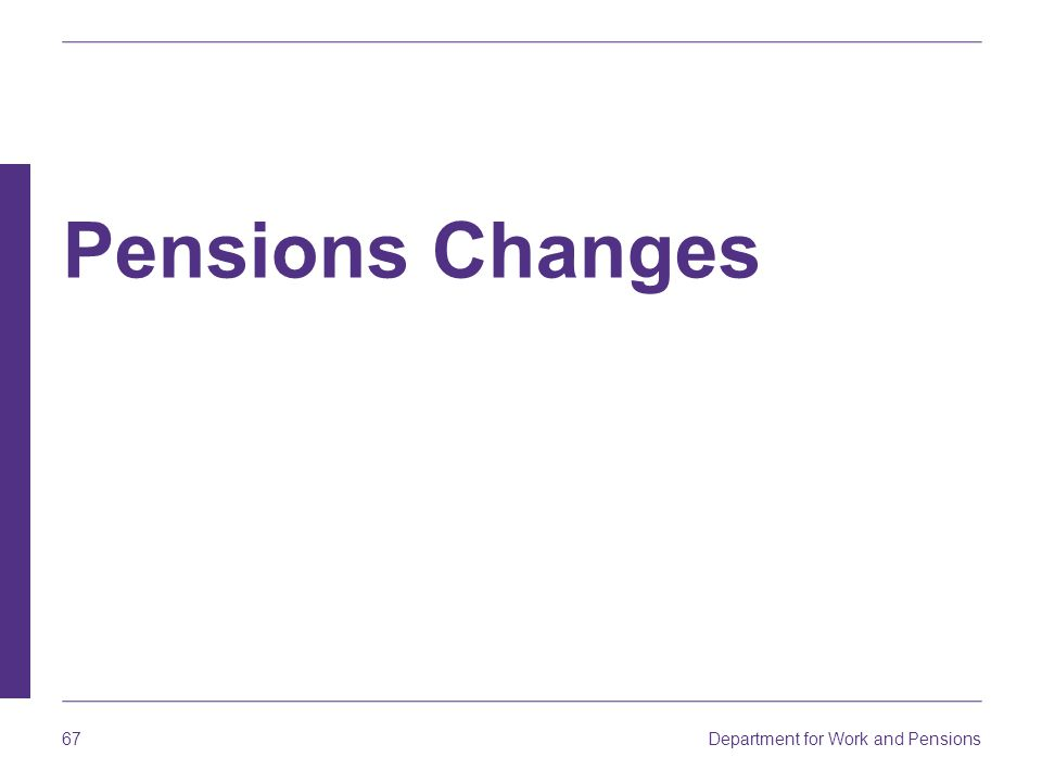 Department for Work and Pensions 67 Pensions Changes