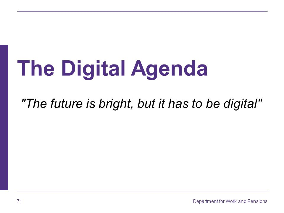 Department for Work and Pensions 71 The Digital Agenda The future is bright, but it has to be digital