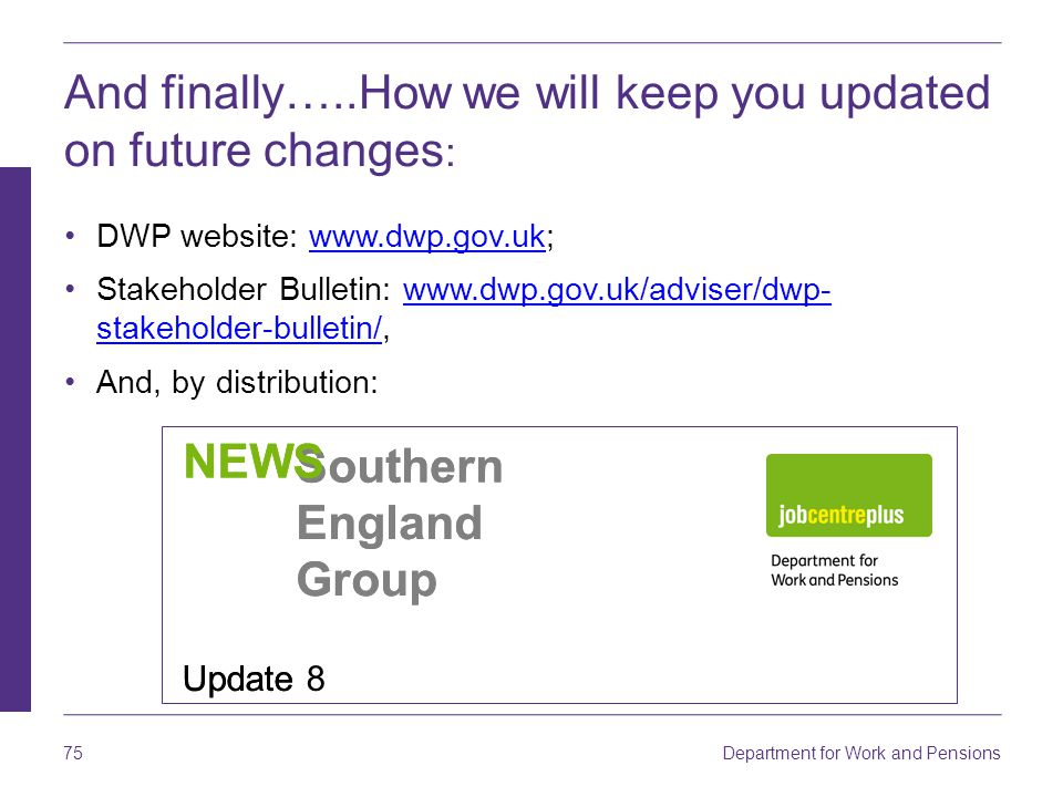 Department for Work and Pensions 75 And finally…..How we will keep you updated on future changes : DWP website: www.dwp.gov.uk;www.dwp.gov.uk Stakeholder Bulletin: www.dwp.gov.uk/adviser/dwp- stakeholder-bulletin/,www.dwp.gov.uk/adviser/dwp- stakeholder-bulletin/ And, by distribution: Southern England Group NEWS Update 8 Southern England Group NEWS Update
