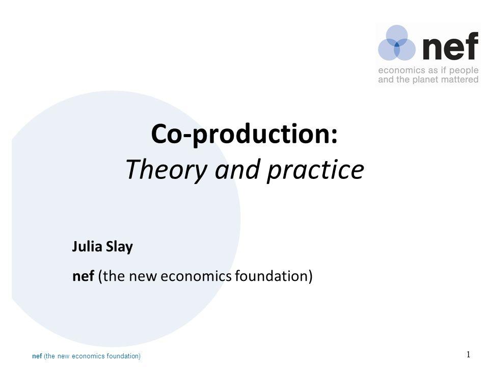 nef (the new economics foundation) 1 Co-production: Theory and practice Julia Slay nef (the new economics foundation)