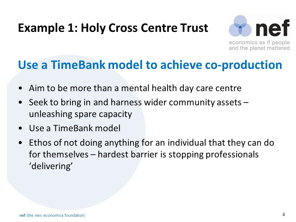nef (the new economics foundation) 4 Use a TimeBank model to achieve co-production Aim to be more than a mental health day care centre Seek to bring in and harness wider community assets – unleashing spare capacity Use a TimeBank model Ethos of not doing anything for an individual that they can do for themselves – hardest barrier is stopping professionals 'delivering' Example 1: Holy Cross Centre Trust