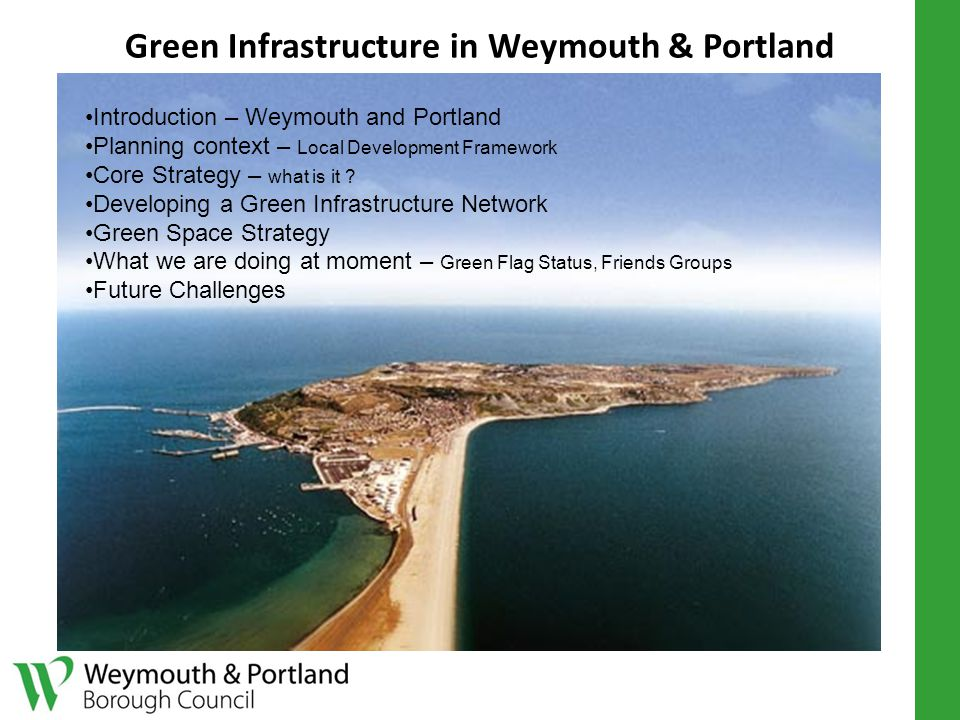 Green Infrastructure in Weymouth & Portland Introduction – Weymouth and Portland Planning context – Local Development Framework Core Strategy – what is it .