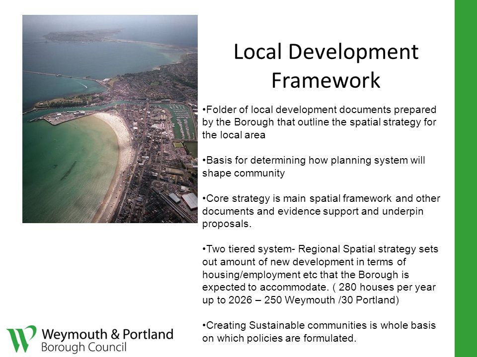 Local Development Framework Folder of local development documents prepared by the Borough that outline the spatial strategy for the local area Basis for determining how planning system will shape community Core strategy is main spatial framework and other documents and evidence support and underpin proposals.
