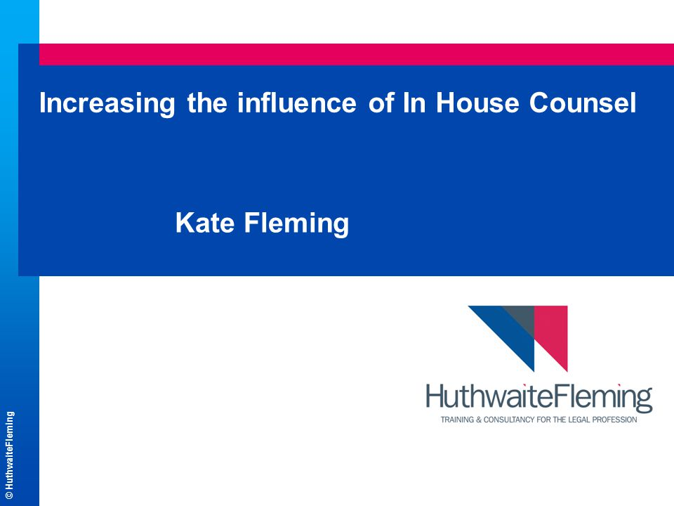 © HuthwaiteFleming Increasing the influence of In House Counsel Kate Fleming