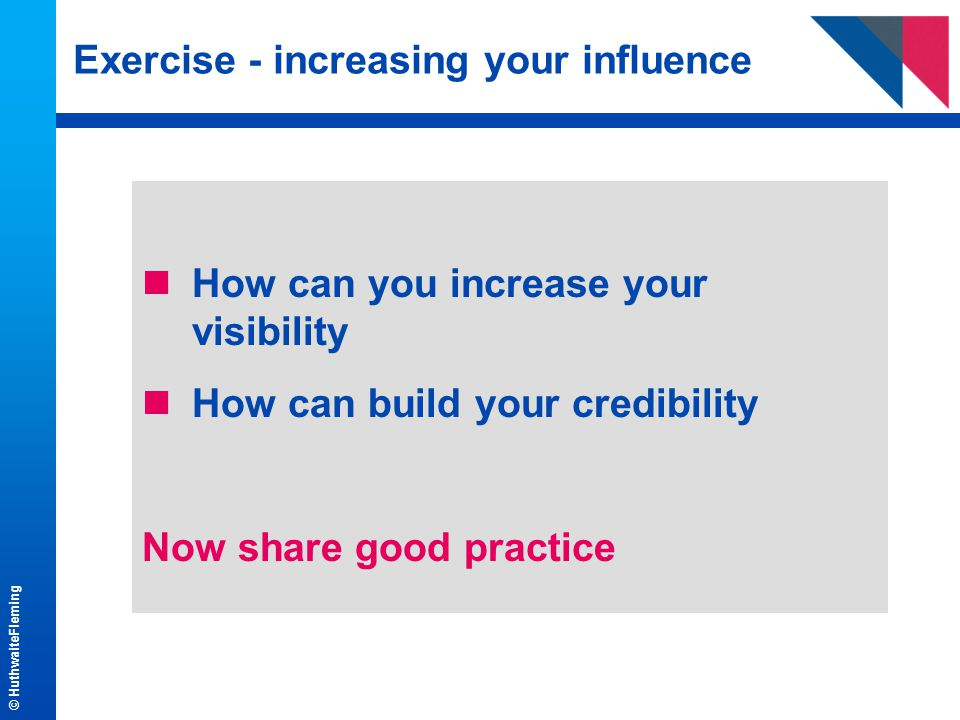 © HuthwaiteFleming Exercise - increasing your influence nHow can you increase your visibility nHow can build your credibility Now share good practice