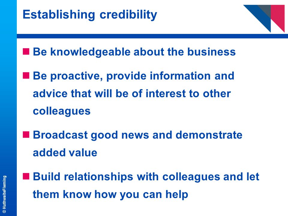© HuthwaiteFleming Establishing credibility nBe knowledgeable about the business nBe proactive, provide information and advice that will be of interest to other colleagues nBroadcast good news and demonstrate added value nBuild relationships with colleagues and let them know how you can help