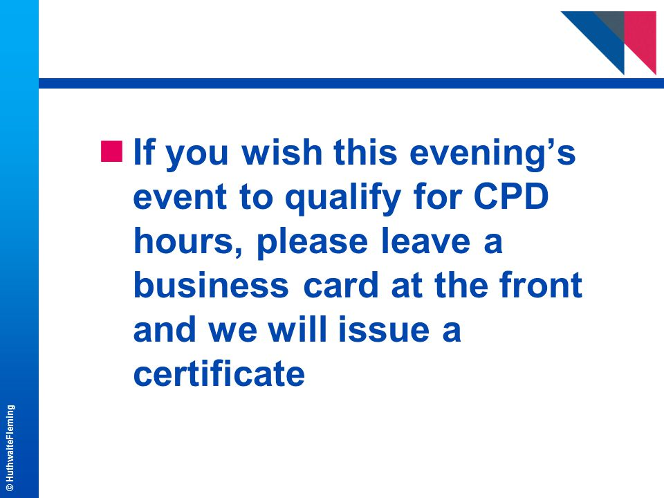 © HuthwaiteFleming nIf you wish this evening's event to qualify for CPD hours, please leave a business card at the front and we will issue a certificate