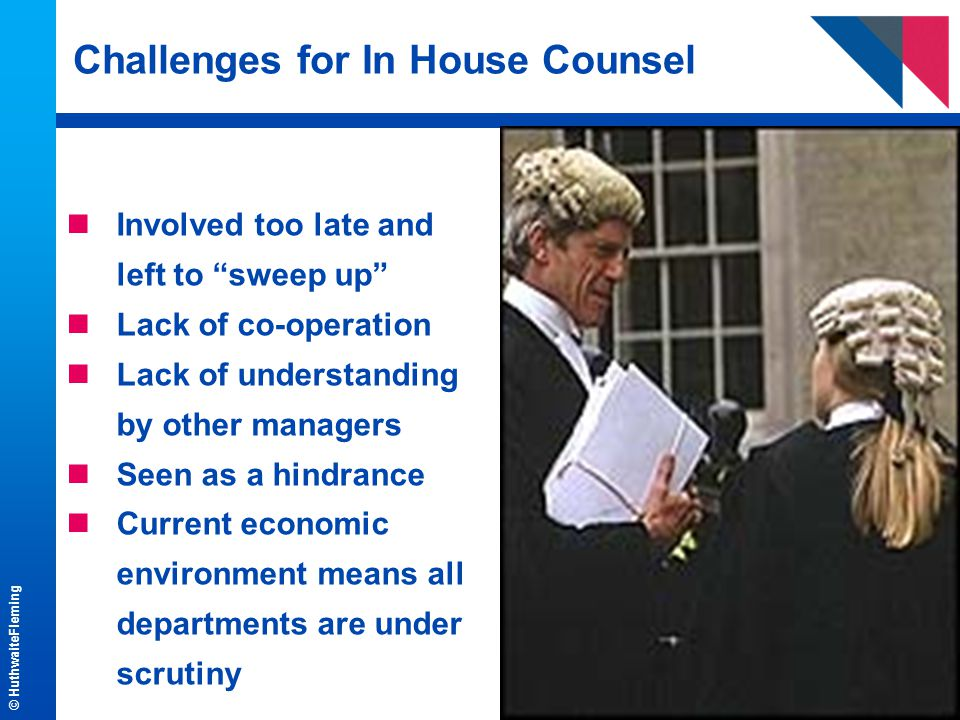 © HuthwaiteFleming Challenges for In House Counsel nInvolved too late and left to sweep up nLack of co-operation nLack of understanding by other managers nSeen as a hindrance nCurrent economic environment means all departments are under scrutiny