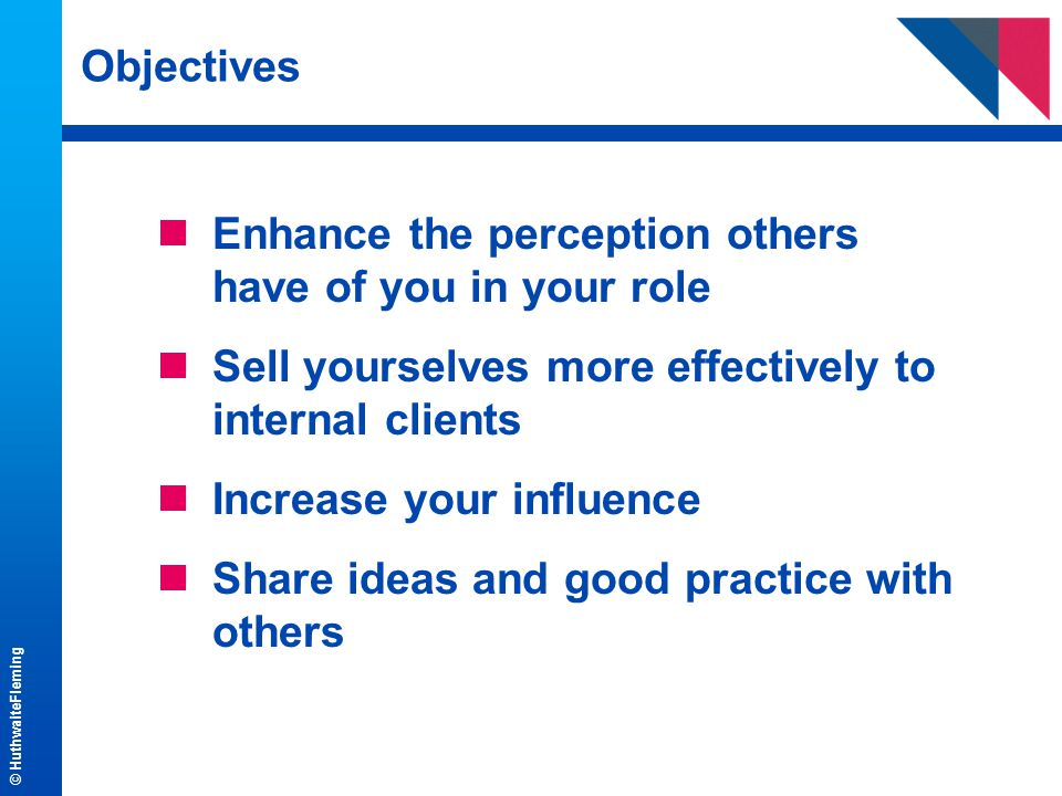 © HuthwaiteFleming Objectives nEnhance the perception others have of you in your role nSell yourselves more effectively to internal clients nIncrease your influence nShare ideas and good practice with others