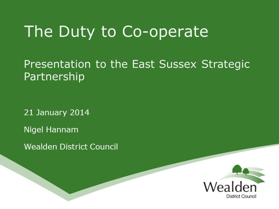 Presentation to the East Sussex Strategic Partnership 21 January 2014 Nigel Hannam Wealden District Council The Duty to Co-operate