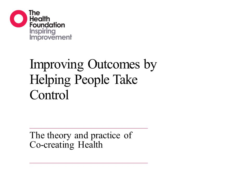 Improving Outcomes by Helping People Take Control The theory and practice of Co-creating Health