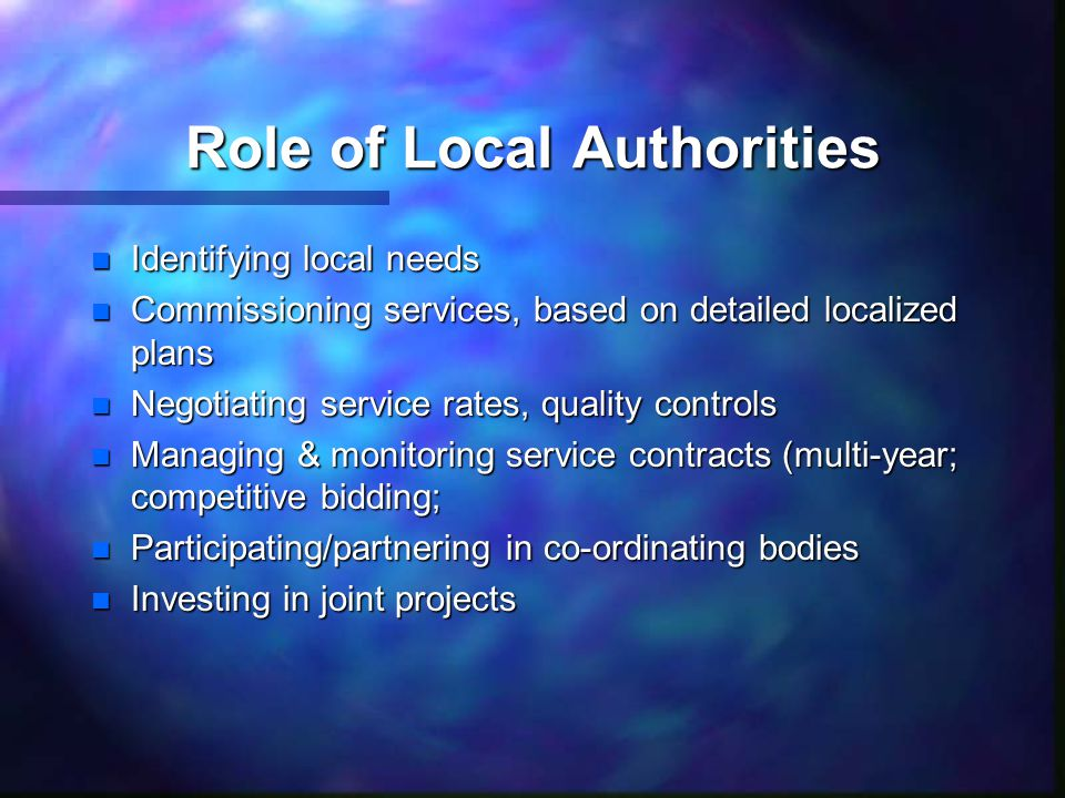 Role of Local Authorities n Identifying local needs n Commissioning services, based on detailed localized plans n Negotiating service rates, quality controls n Managing & monitoring service contracts (multi-year; competitive bidding; n Participating/partnering in co-ordinating bodies n Investing in joint projects