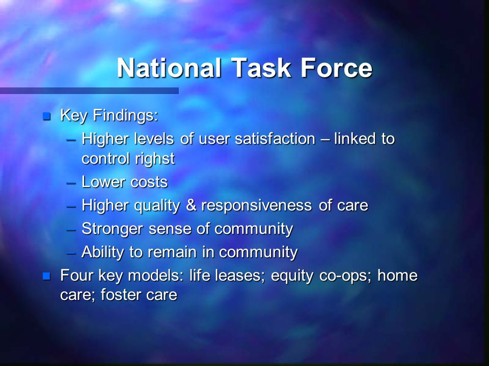 National Task Force n Key Findings: –Higher levels of user satisfaction – linked to control righst –Lower costs –Higher quality & responsiveness of care –Stronger sense of community –Ability to remain in community n Four key models: life leases; equity co-ops; home care; foster care