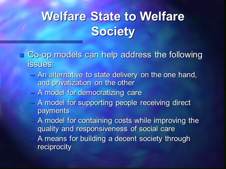 Welfare State to Welfare Society n Co-op models can help address the following issues: –An alternative to state delivery on the one hand, and privatization on the other –A model for democratizing care –A model for supporting people receiving direct payments –A model for containing costs while improving the quality and responsiveness of social care –A means for building a decent society through reciprocity