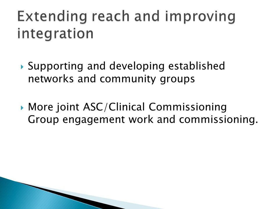  Supporting and developing established networks and community groups  More joint ASC/Clinical Commissioning Group engagement work and commissioning.